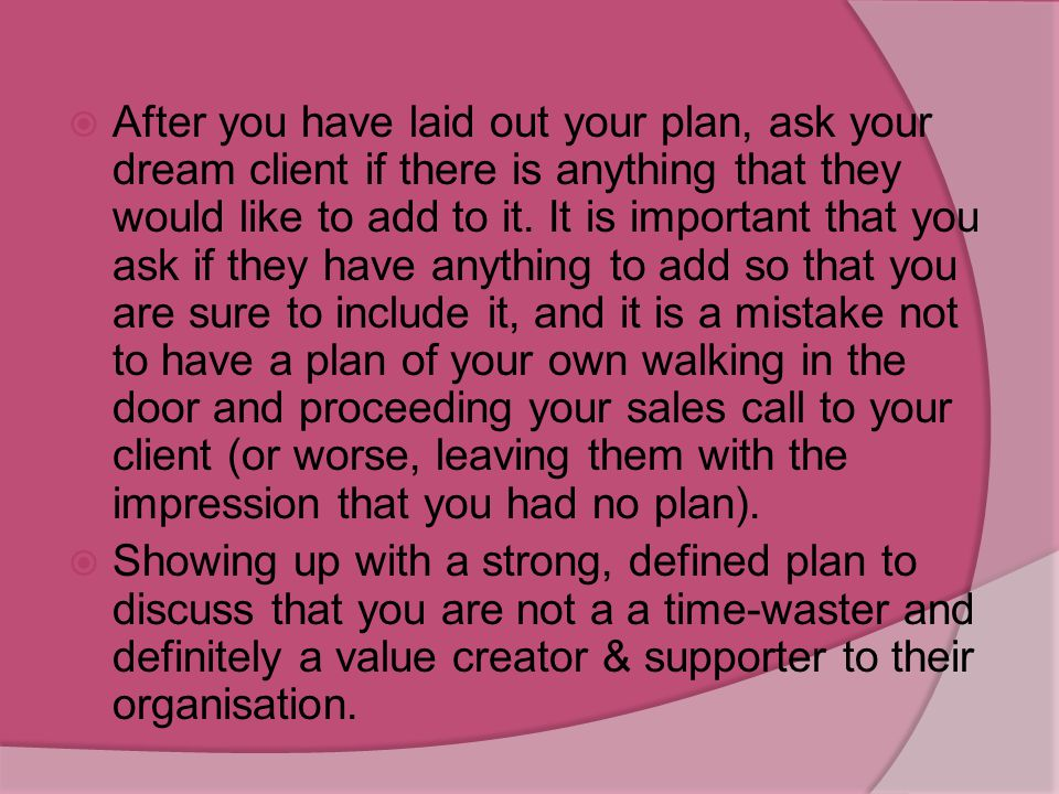 After you have laid out your plan, ask your dream client if there is anything that they would like to add to it. It is important that you ask if they have anything to add so that you are sure to include it, and it is a mistake not to have a plan of your own walking in the door and proceeding your sales call to your client (or worse, leaving them with the impression that you had no plan).