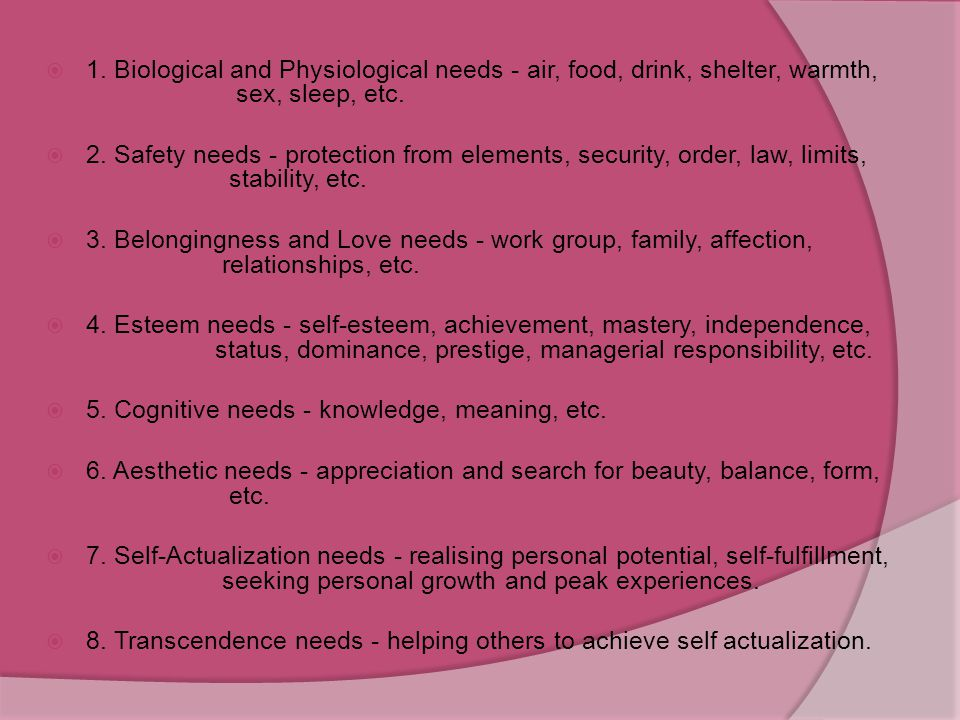 1. Biological and Physiological needs - air, food, drink, shelter, warmth, sex, sleep, etc.