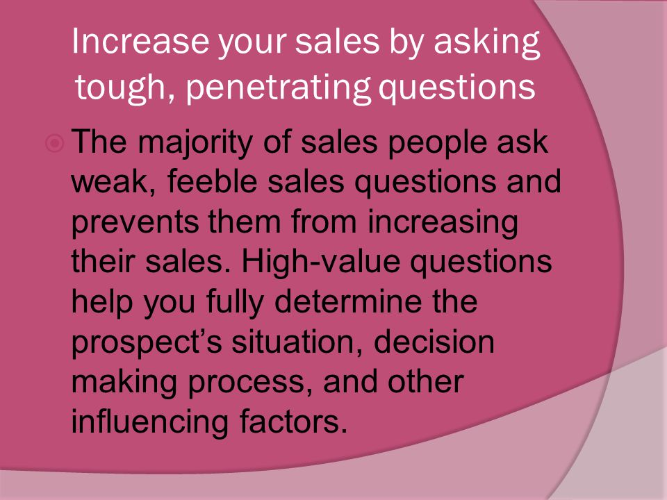 Increase your sales by asking tough, penetrating questions