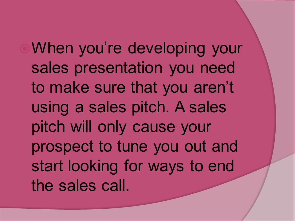 When you're developing your sales presentation you need to make sure that you aren't using a sales pitch.