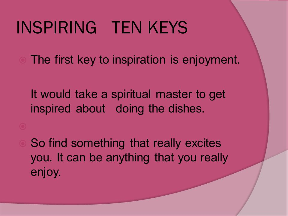 INSPIRING TEN KEYS The first key to inspiration is enjoyment.