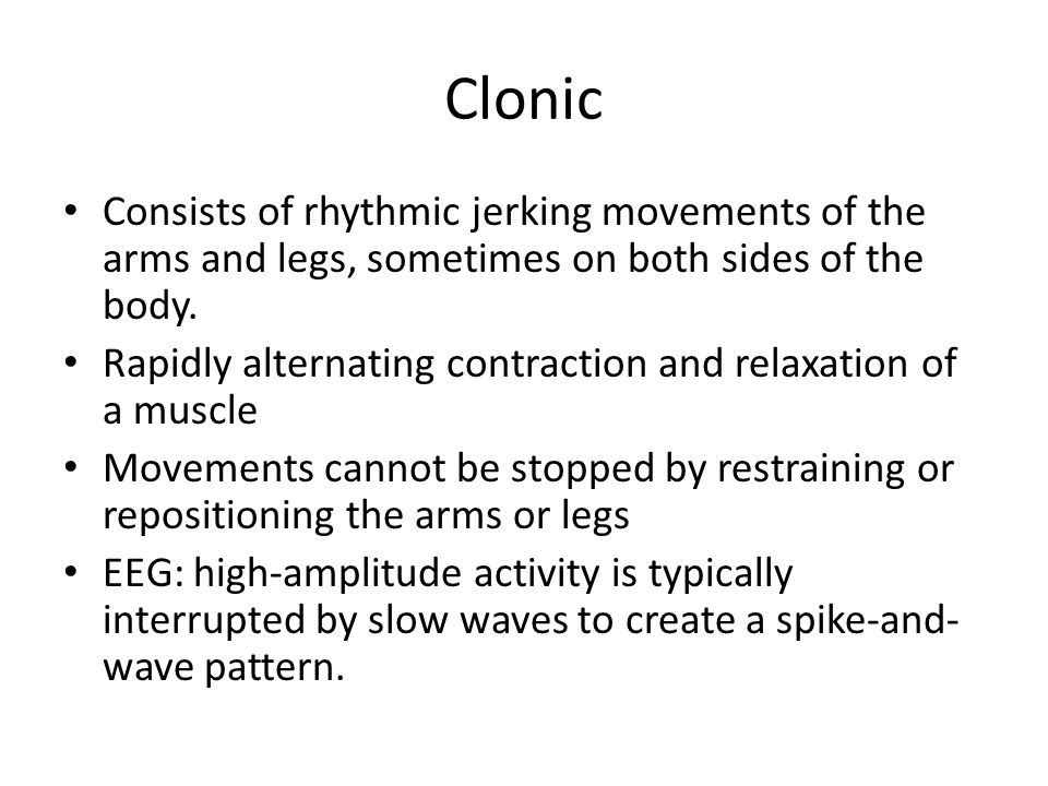 Clonic Consists of rhythmic jerking movements of the arms and legs, sometimes on both sides of the body.