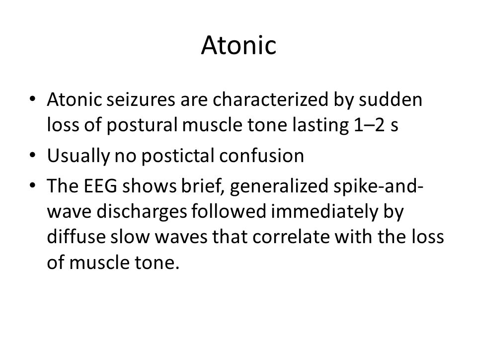 Atonic Atonic seizures are characterized by sudden loss of postural muscle tone lasting 1–2 s. Usually no postictal confusion.