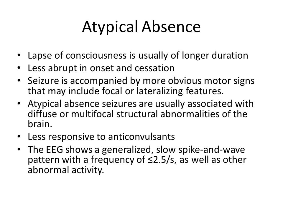 Atypical Absence Lapse of consciousness is usually of longer duration