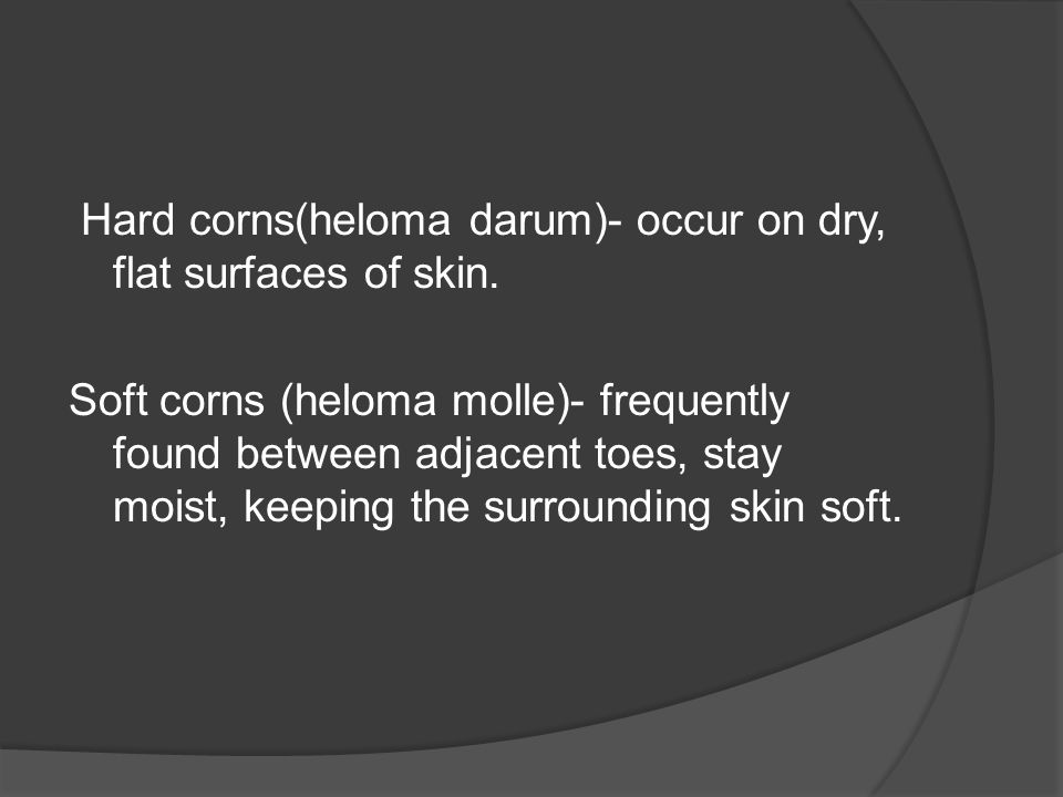Hard corns(heloma darum)- occur on dry, flat surfaces of skin.