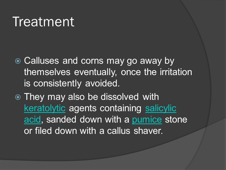 Treatment Calluses and corns may go away by themselves eventually, once the irritation is consistently avoided.