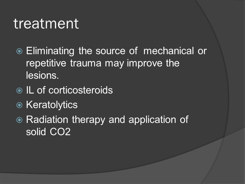 treatment Eliminating the source of mechanical or repetitive trauma may improve the lesions. IL of corticosteroids.