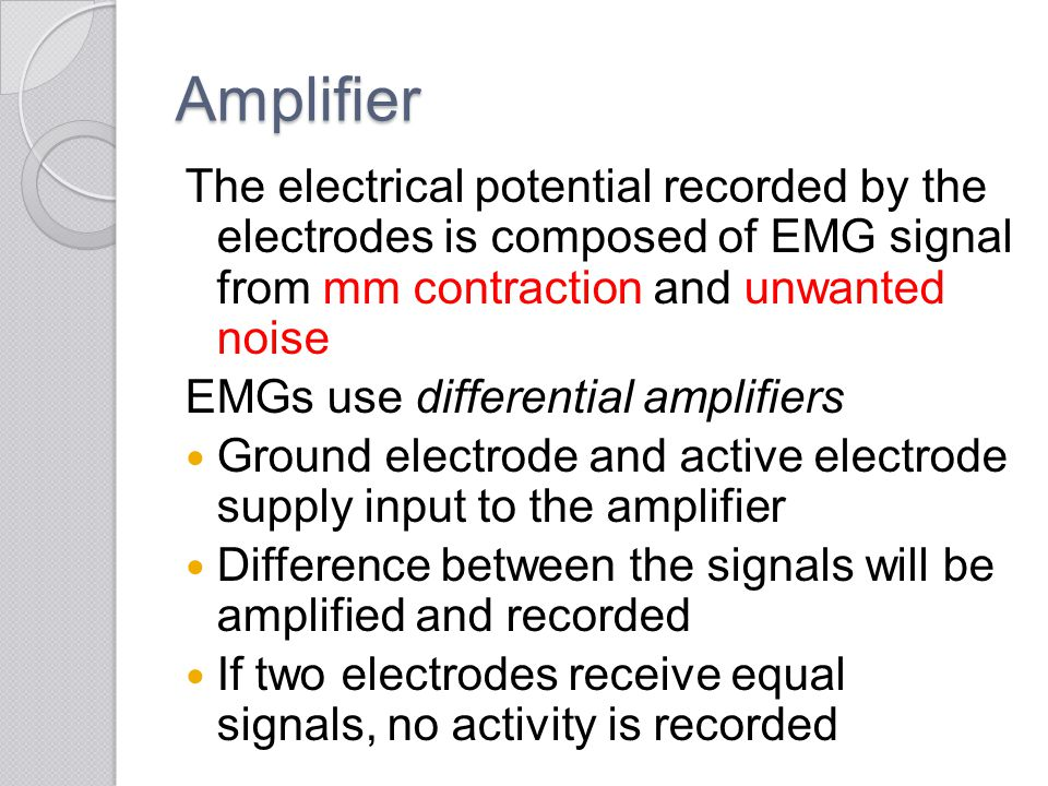 Amplifier The electrical potential recorded by the electrodes is composed of EMG signal from mm contraction and unwanted noise.