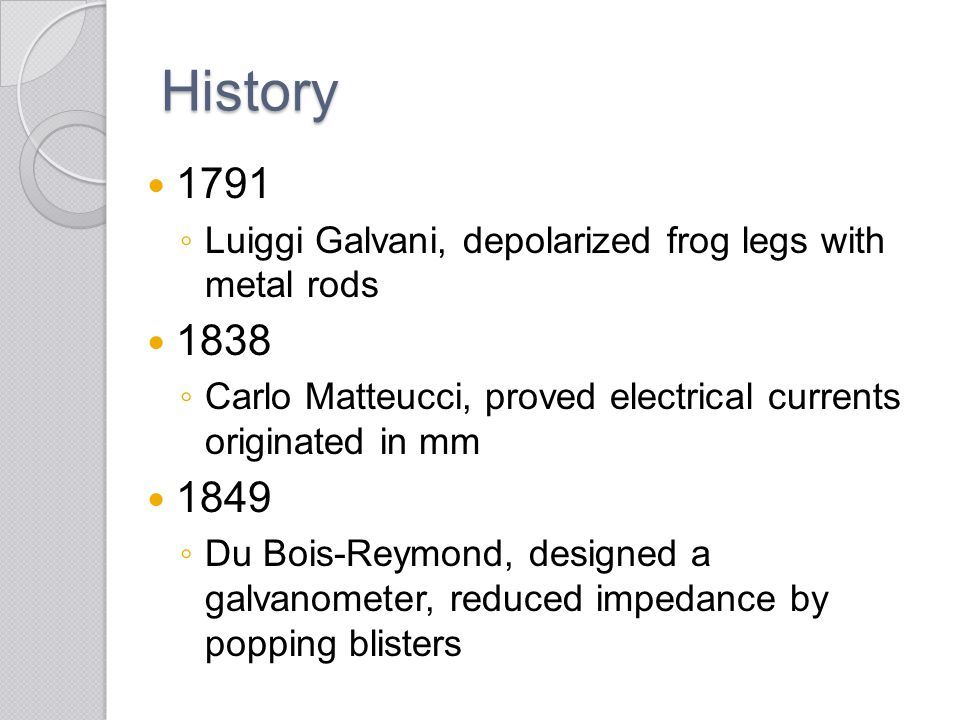 History 1791. Luiggi Galvani, depolarized frog legs with metal rods. 1838. Carlo Matteucci, proved electrical currents originated in mm.