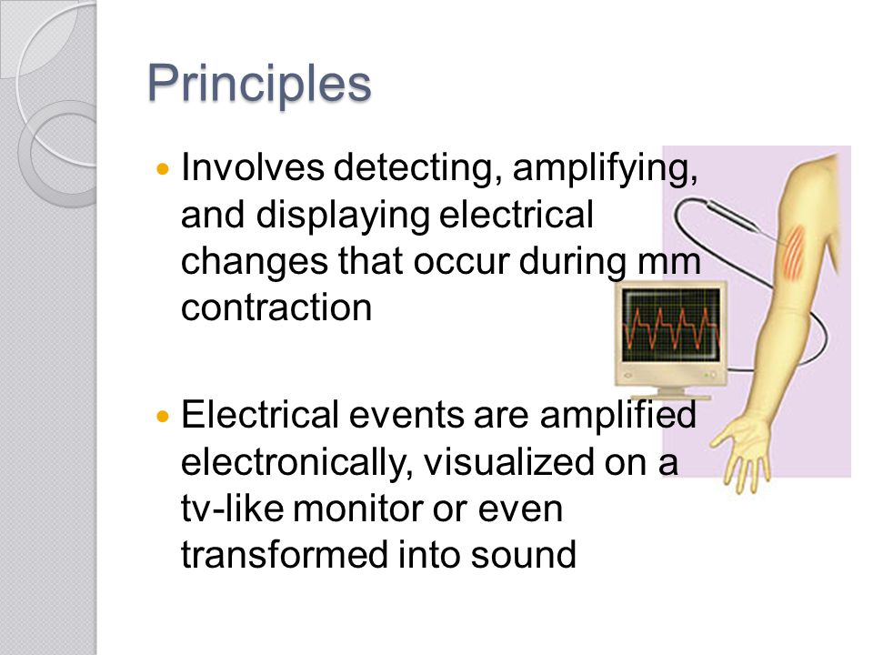 Principles Involves detecting, amplifying, and displaying electrical changes that occur during mm contraction.