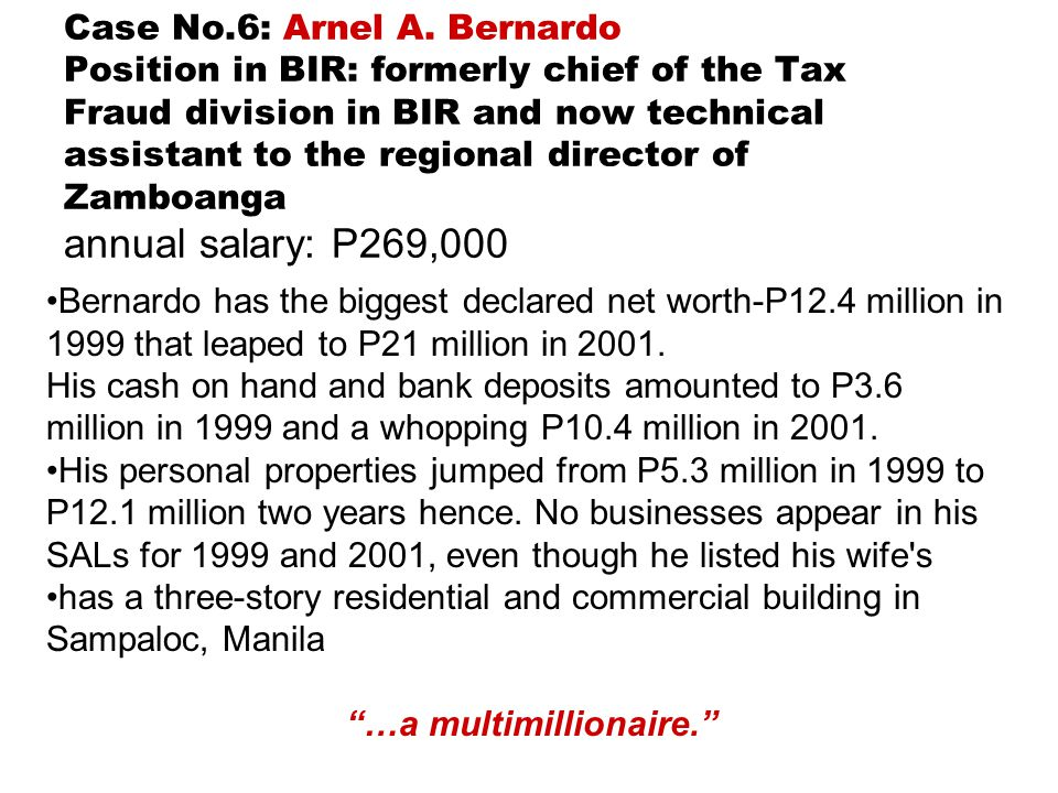 Case No.6: Arnel A. Bernardo Position in BIR: formerly chief of the Tax Fraud division in BIR and now technical assistant to the regional director of Zamboanga annual salary: P269,000