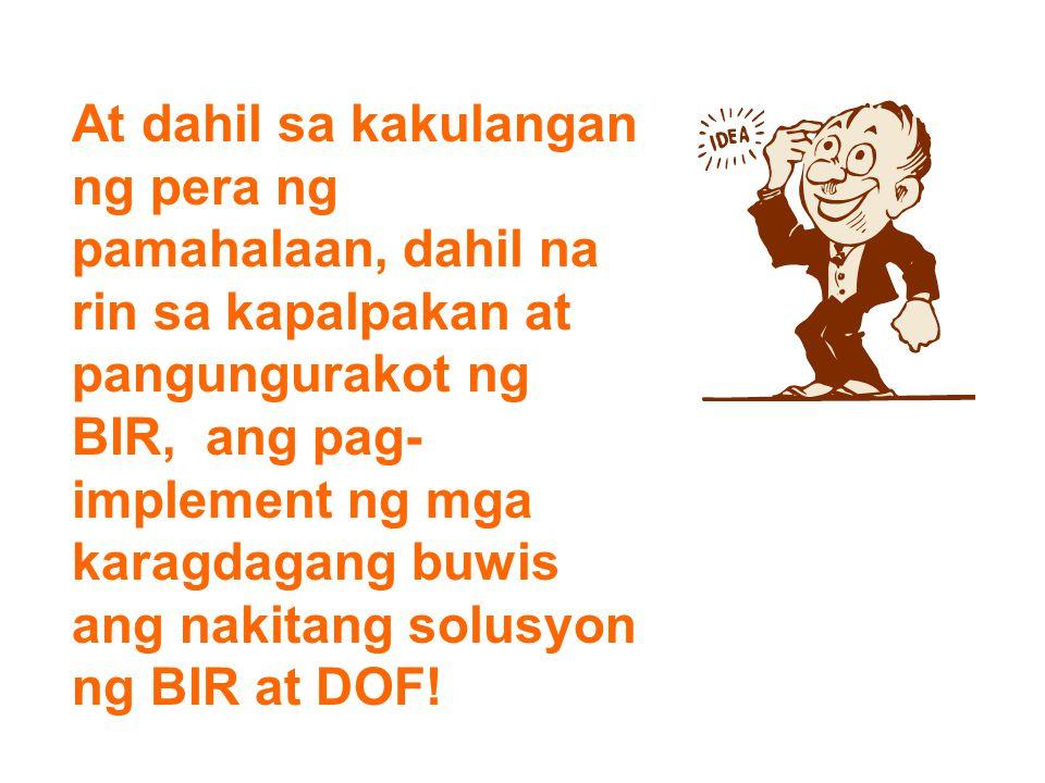 At dahil sa kakulangan ng pera ng pamahalaan, dahil na rin sa kapalpakan at pangungurakot ng BIR, ang pag-implement ng mga karagdagang buwis ang nakitang solusyon ng BIR at DOF!