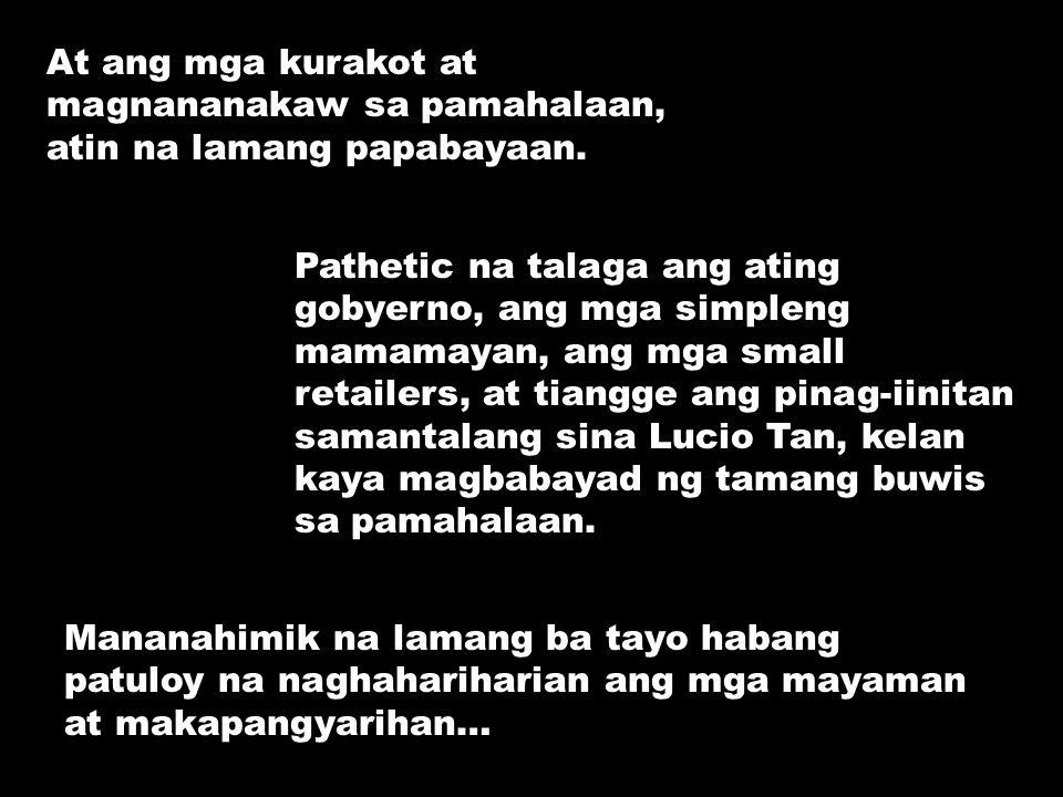 At ang mga kurakot at magnananakaw sa pamahalaan, atin na lamang papabayaan.