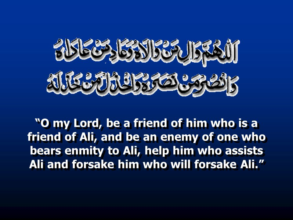 O my Lord, be a friend of him who is a friend of Ali, and be an enemy of one who bears enmity to Ali, help him who assists Ali and forsake him who will forsake Ali.