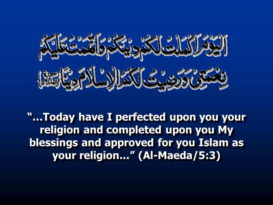…Today have I perfected upon you your religion and completed upon you My blessings and approved for you Islam as your religion... (Al-Maeda/5:3)