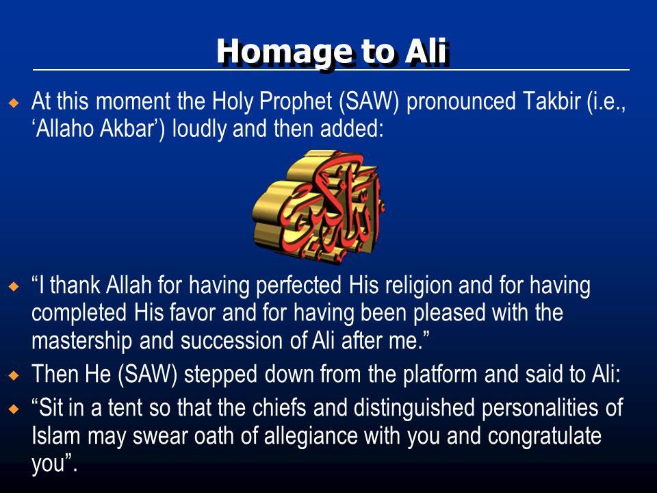 Homage to Ali At this moment the Holy Prophet (SAW) pronounced Takbir (i.e., 'Allaho Akbar') loudly and then added:
