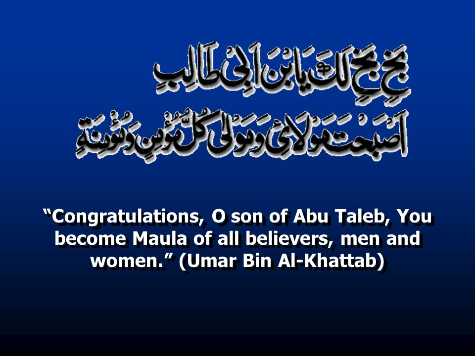 Congratulations, O son of Abu Taleb, You become Maula of all believers, men and women. (Umar Bin Al-Khattab)