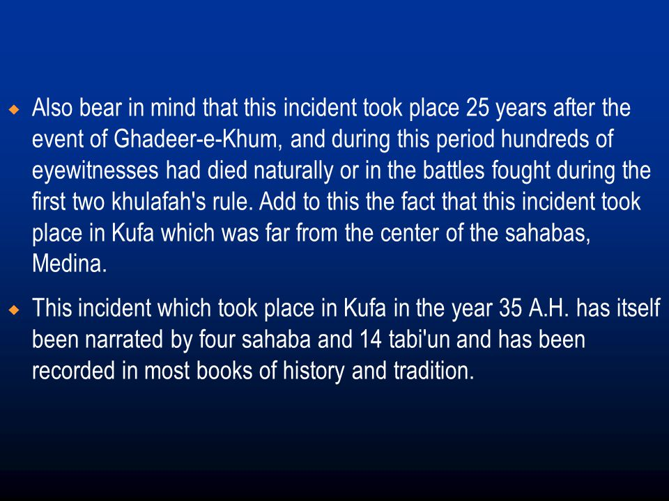Also bear in mind that this incident took place 25 years after the event of Ghadeer-e-Khum, and during this period hundreds of eyewitnesses had died naturally or in the battles fought during the first two khulafah s rule. Add to this the fact that this incident took place in Kufa which was far from the center of the sahabas, Medina.