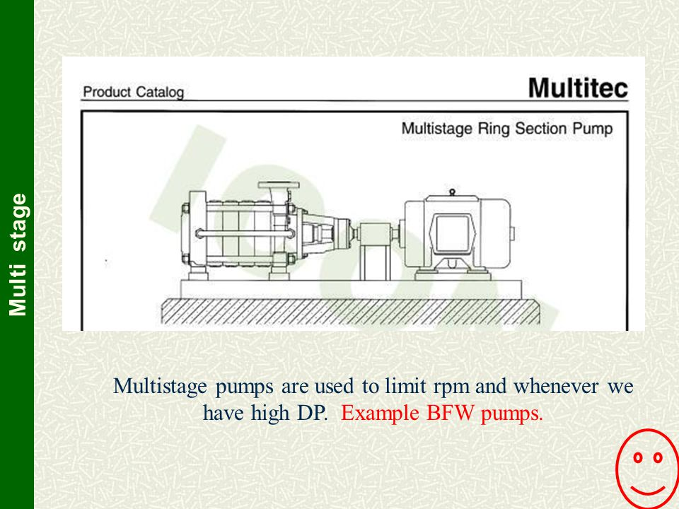 Multi stage Multistage pumps are used to limit rpm and whenever we have high DP.