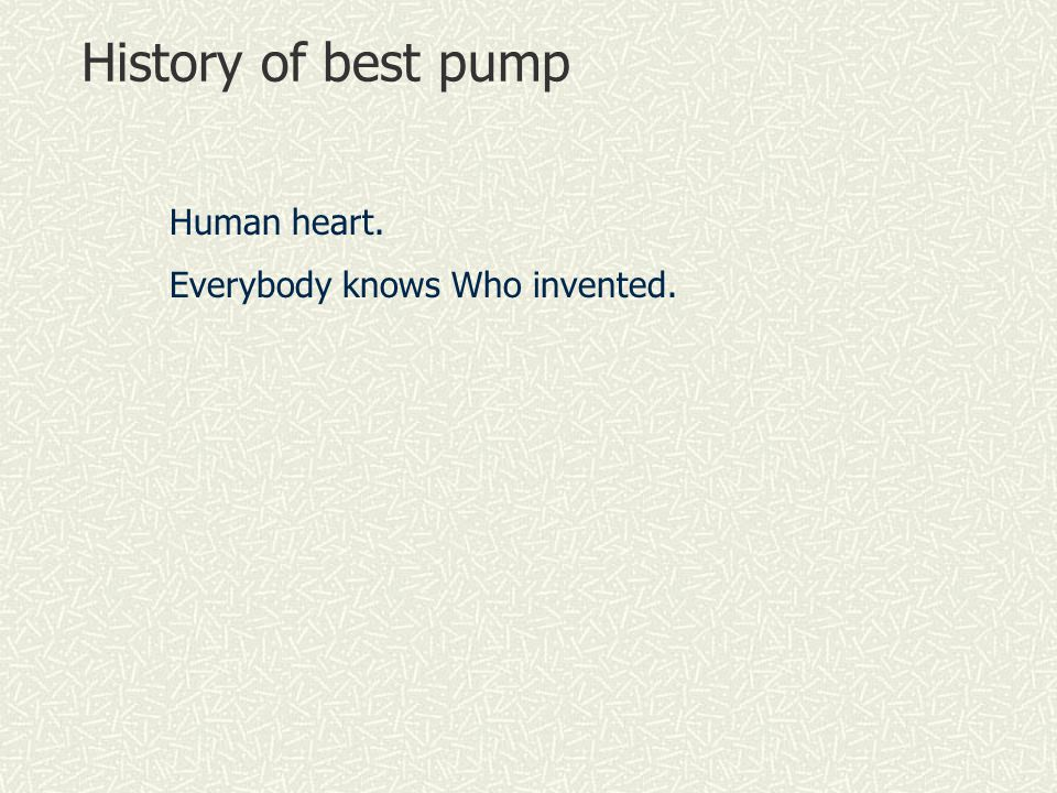 History of best pump Human heart. Everybody knows Who invented.