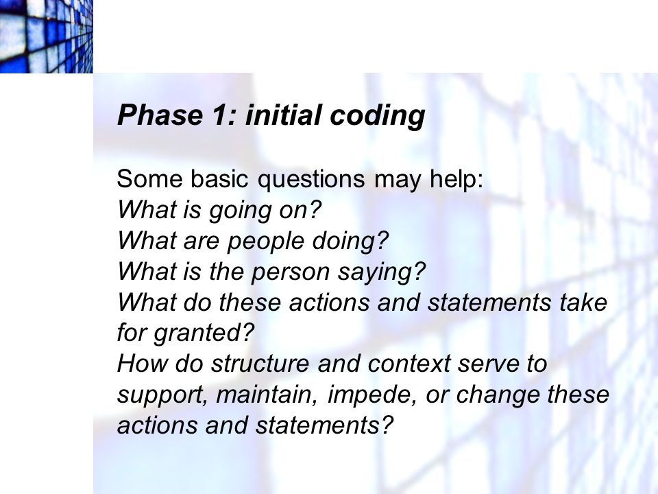 Phase 1: initial coding Some basic questions may help: