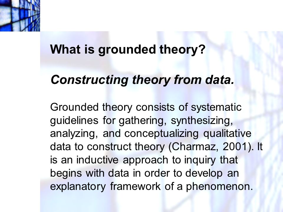 What is grounded theory Constructing theory from data.