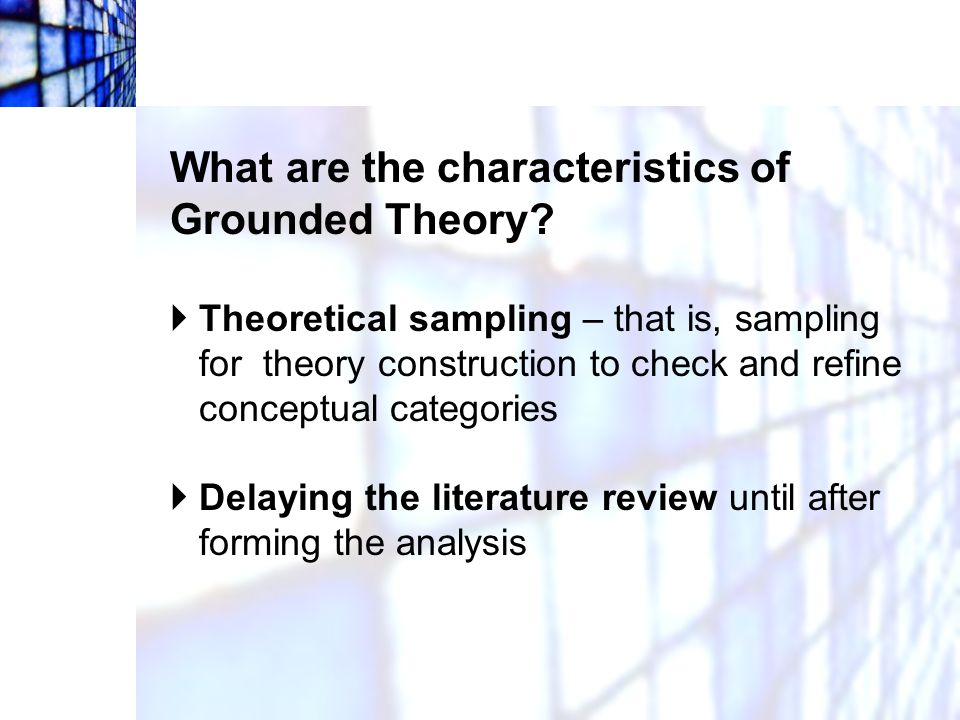 What are the characteristics of Grounded Theory