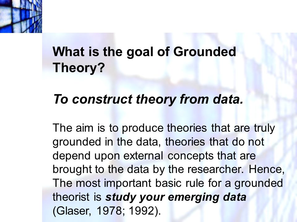 What is the goal of Grounded Theory To construct theory from data.