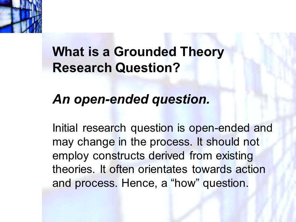 What is a Grounded Theory Research Question An open-ended question.