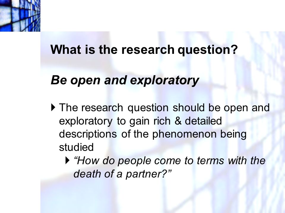 What is the research question Be open and exploratory