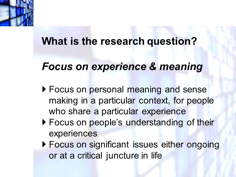 What is the research question Focus on experience & meaning