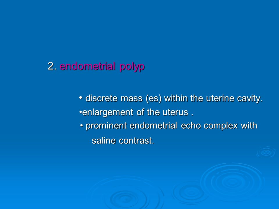 2. endometrial polyp • discrete mass (es) within the uterine cavity.