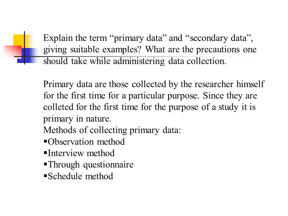 Explain the term primary data and secondary data , giving suitable examples What are the precautions one should take while administering data collection.