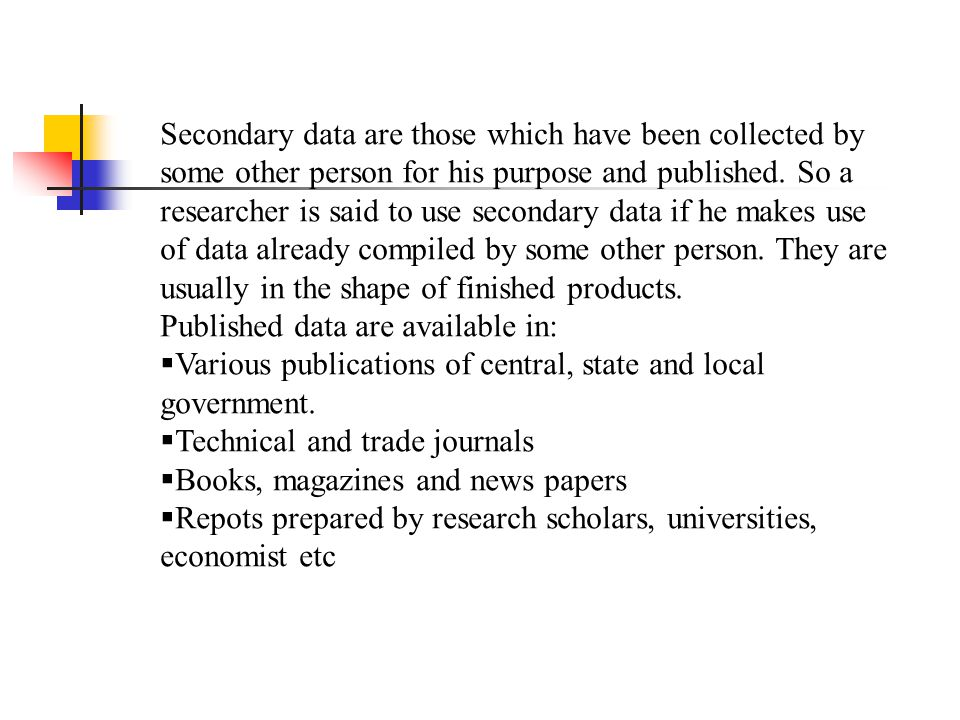 Secondary data are those which have been collected by some other person for his purpose and published. So a researcher is said to use secondary data if he makes use of data already compiled by some other person. They are usually in the shape of finished products.