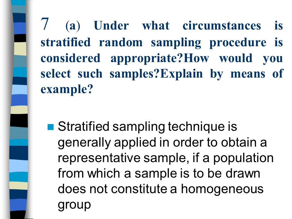 7 (a) Under what circumstances is stratified random sampling procedure is  considered appropriate?How would you select such samples?Explain by means  of