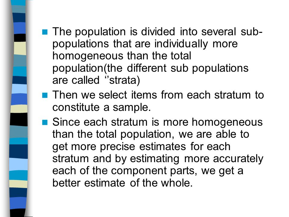 The population is divided into several sub-populations that are individually more homogeneous than the total population(the different sub populations are called ''strata)