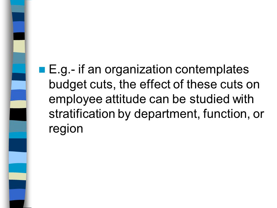 E.g.- if an organization contemplates budget cuts, the effect of these cuts on employee attitude can be studied with stratification by department, function, or region