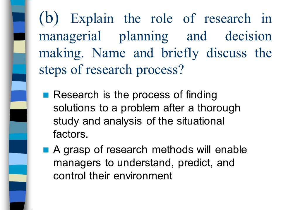 (b) Explain the role of research in managerial planning and decision making. Name and briefly discuss the steps of research process