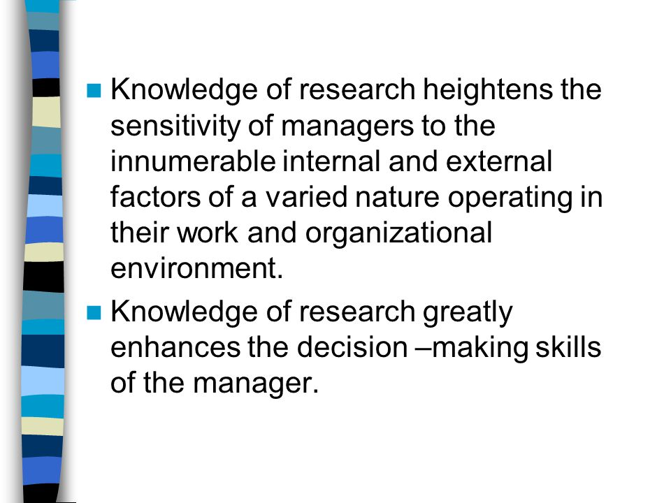 Knowledge of research heightens the sensitivity of managers to the innumerable internal and external factors of a varied nature operating in their work and organizational environment.