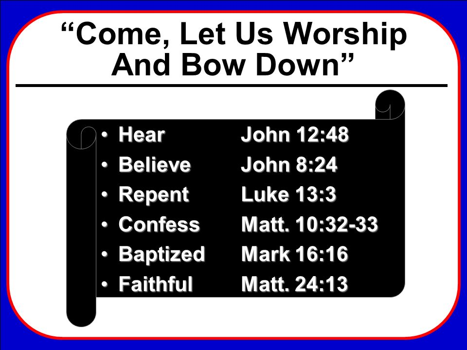 Hear John 12:48 Believe John 8:24. Repent Luke 13:3. Confess Matt. 10:32-33. Baptized Mark 16:16.