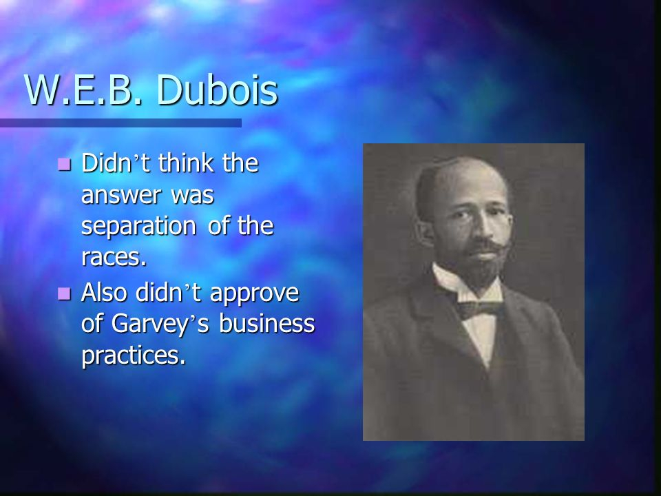 W.E.B. Dubois Didn't think the answer was separation of the races.