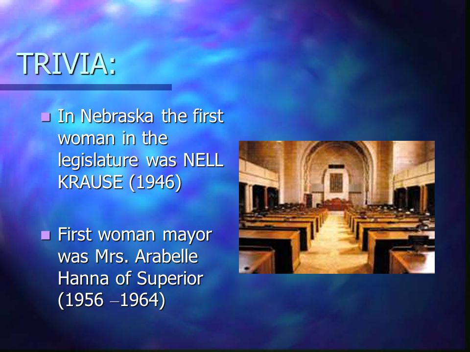 TRIVIA: In Nebraska the first woman in the legislature was NELL KRAUSE (1946) First woman mayor was Mrs.