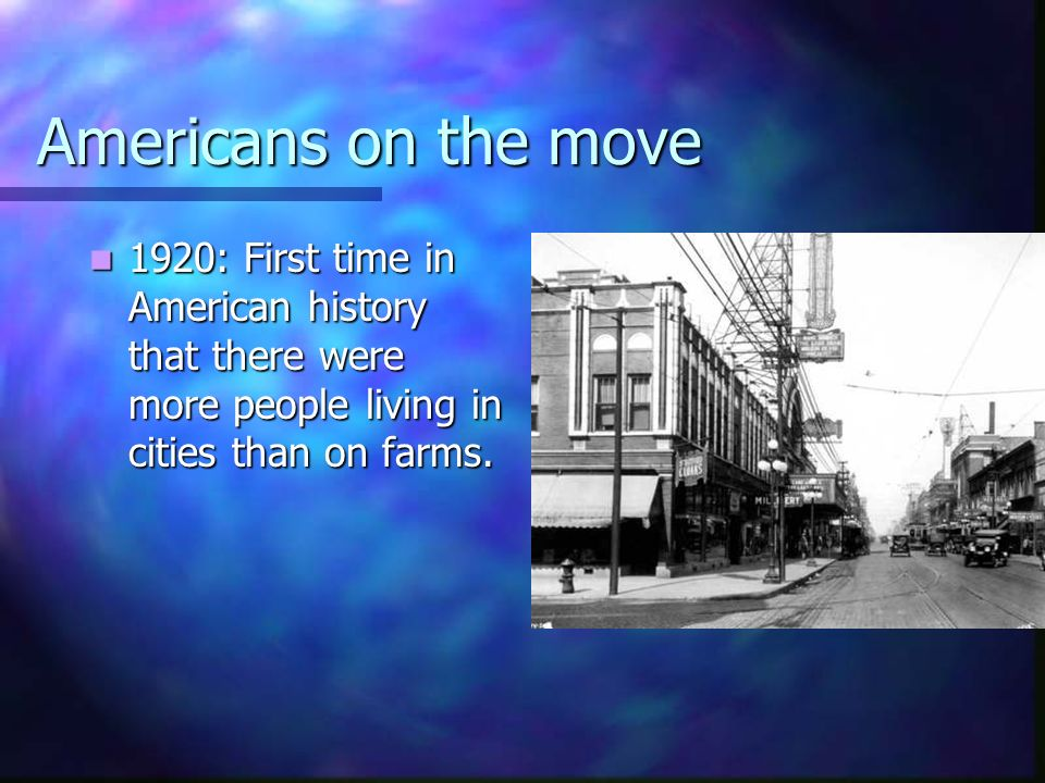 Americans on the move 1920: First time in American history that there were more people living in cities than on farms.