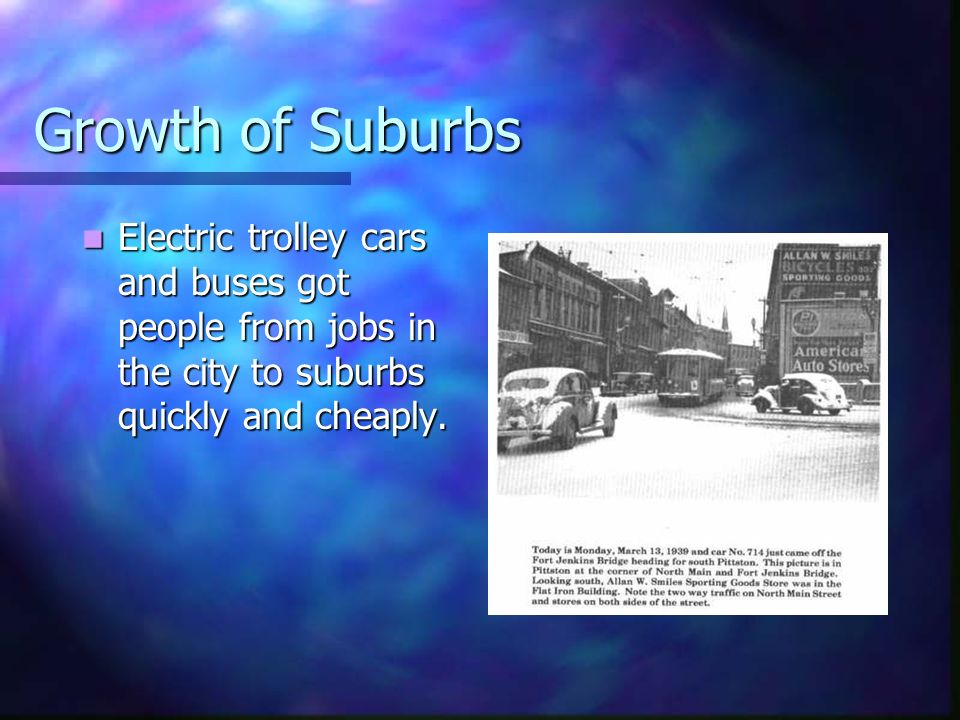 Growth of Suburbs Electric trolley cars and buses got people from jobs in the city to suburbs quickly and cheaply.