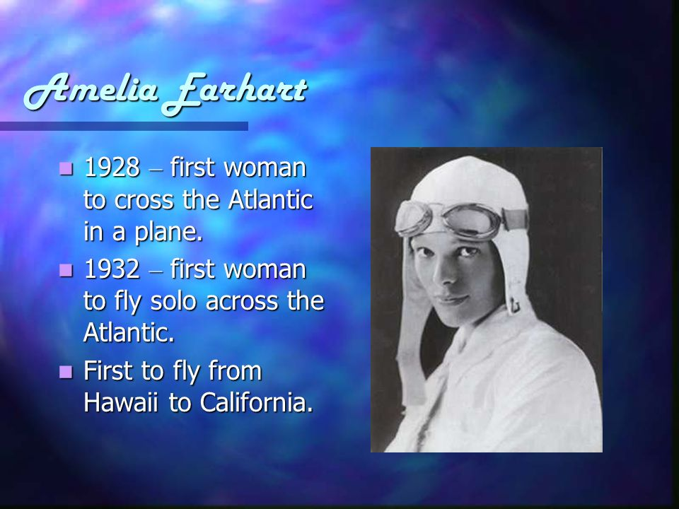 Amelia Earhart 1928 – first woman to cross the Atlantic in a plane.