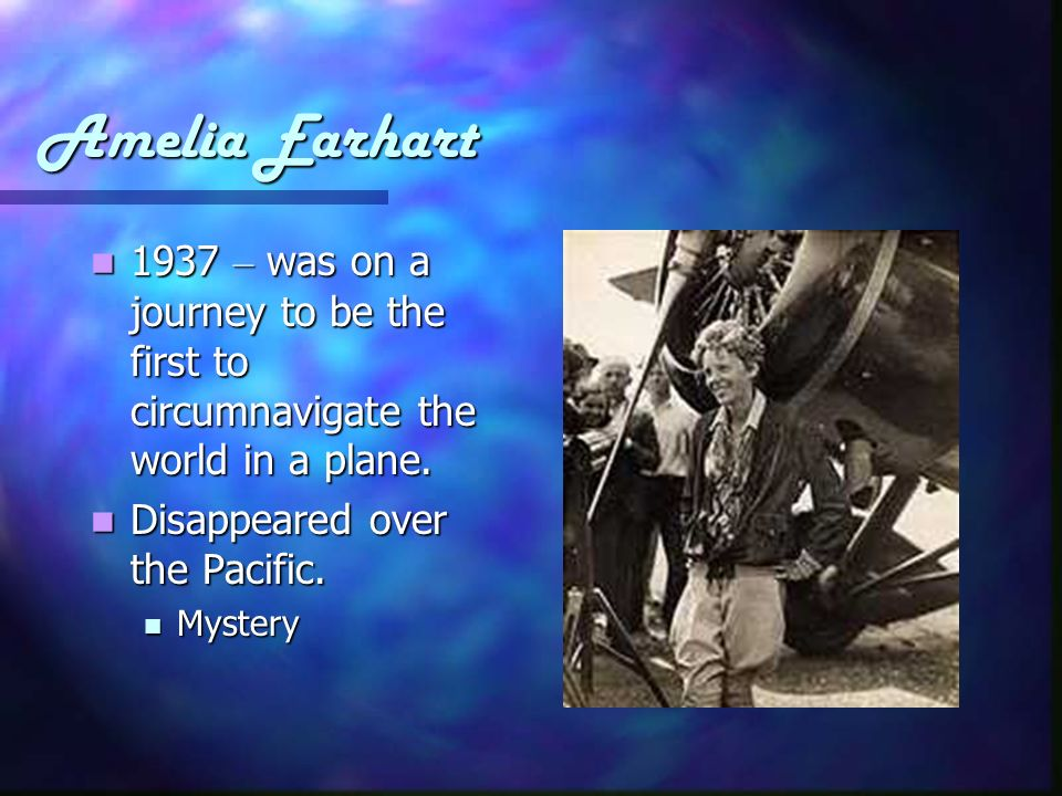 Amelia Earhart 1937 – was on a journey to be the first to circumnavigate the world in a plane. Disappeared over the Pacific.