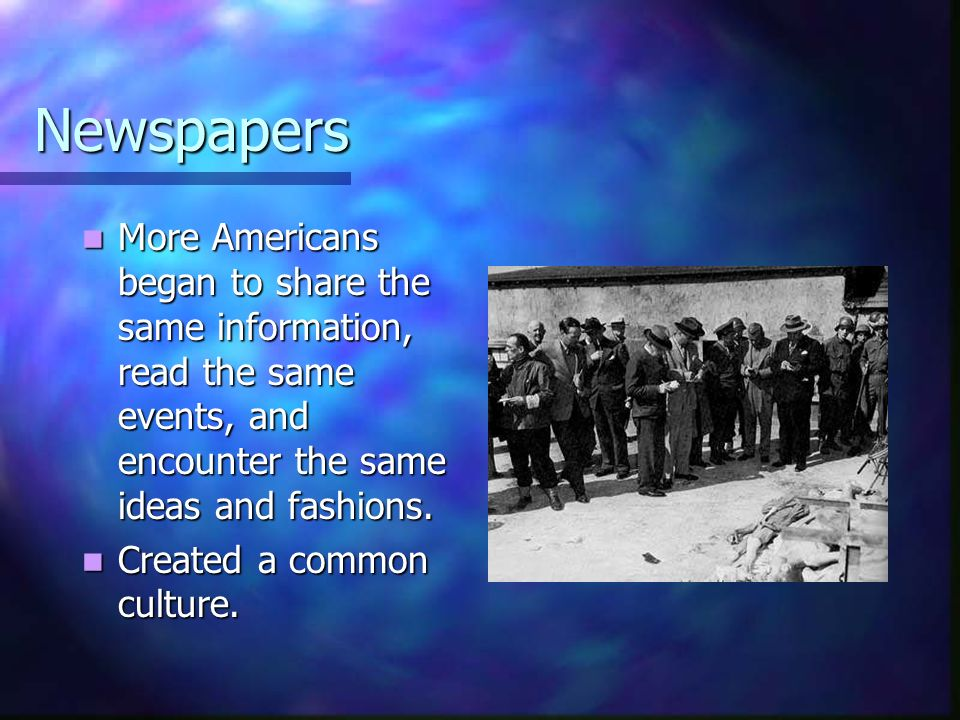 Newspapers More Americans began to share the same information, read the same events, and encounter the same ideas and fashions.