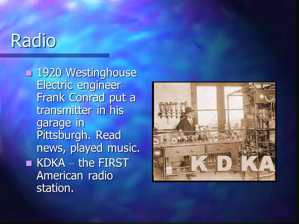 Radio 1920 Westinghouse Electric engineer Frank Conrad put a transmitter in his garage in Pittsburgh. Read news, played music.