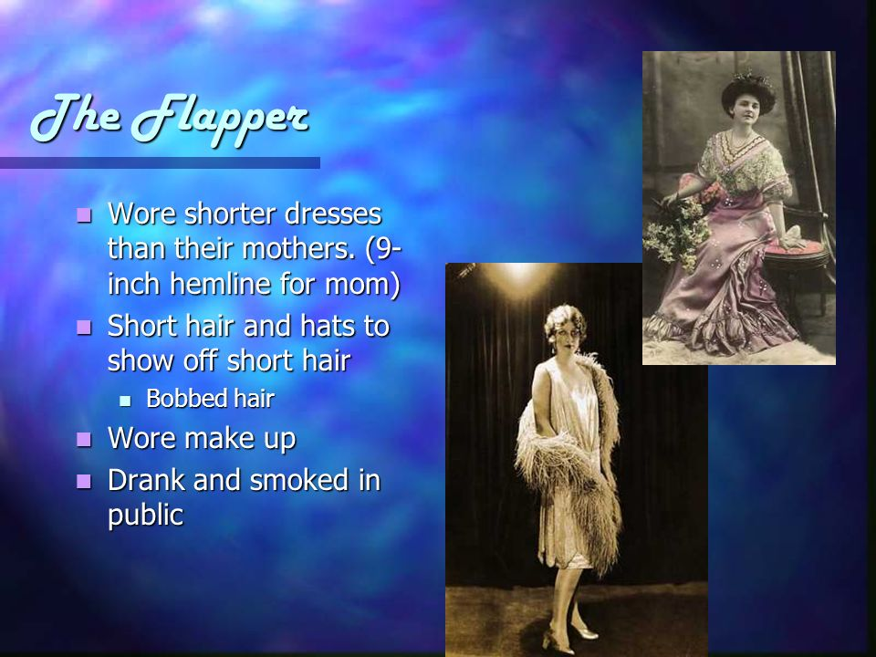 The Flapper Wore shorter dresses than their mothers. (9-inch hemline for mom) Short hair and hats to show off short hair.
