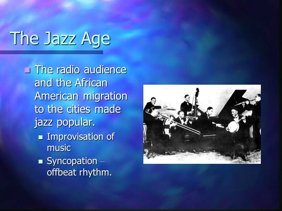 The Jazz Age The radio audience and the African American migration to the cities made jazz popular.